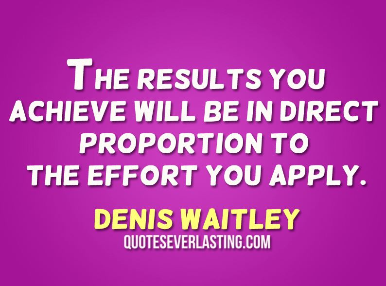 The-results-you-achieve-will-be-in-direct-proportion-to-the-effort-you-apply.-Denis-Waitley